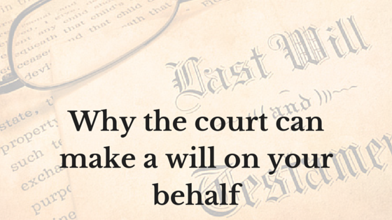 Why The Court Can Make A Will On Your Behalf