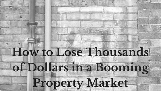 How to Lose Thousands of Dollars in a Booming Property Market