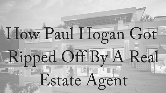 How Paul Hogan Got Ripped Off By a Real Estate Agent