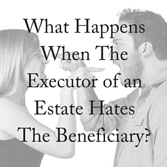 What Happens When The Executor of An Estate Hates the Beneficiary?