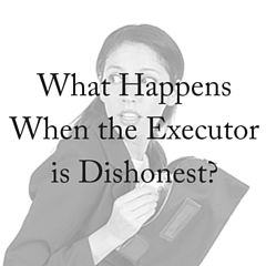 What Happens When the Executor of an Estate is Dishonest?