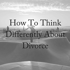 How To Think Differently About Divorce