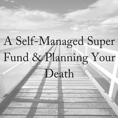 A Self-Managed Super Fund & Planning Your Death (1)