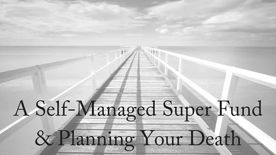 A Self-Managed Super Fund & Planning Your Death