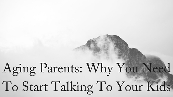 Aging Parents- Why You Need To Start Talking To Your Kids