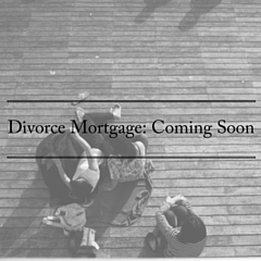 Divorce Mortgage: Coming Soon