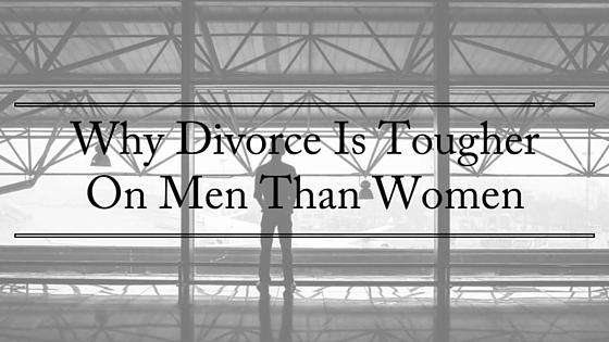 Why Divorce Is TougherOn Men Than Women