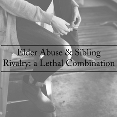 Elder Abuse & Sibling Rivalry: A Lethal Combination