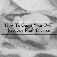 How To Guide Your Own Recovery From Divorce