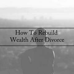 How To Rebuild Wealth After Divorce