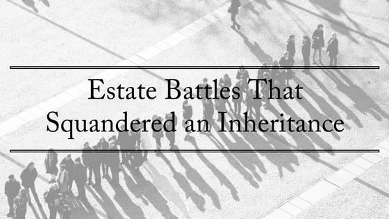 Estate Battles That Squandered An Inheritance