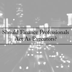 Should Finance Professionals Act As Executors?