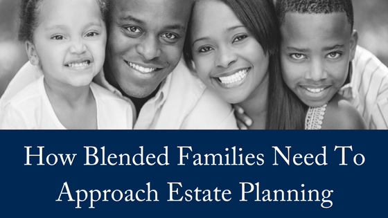 How Blended Families Need To Approach Estate Planning