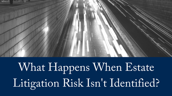 Estate Litigation Risk: Have You Failed to Identify It?