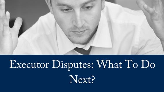Executor Disputes: What To Do Next?